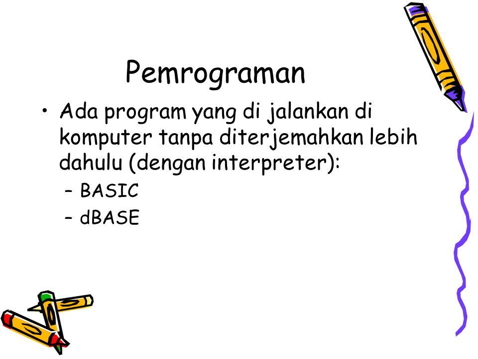Pemrograman •Ada program yang di jalankan di komputer tanpa diterjemahkan lebih dahulu (dengan interpreter): –BASIC –dBASE