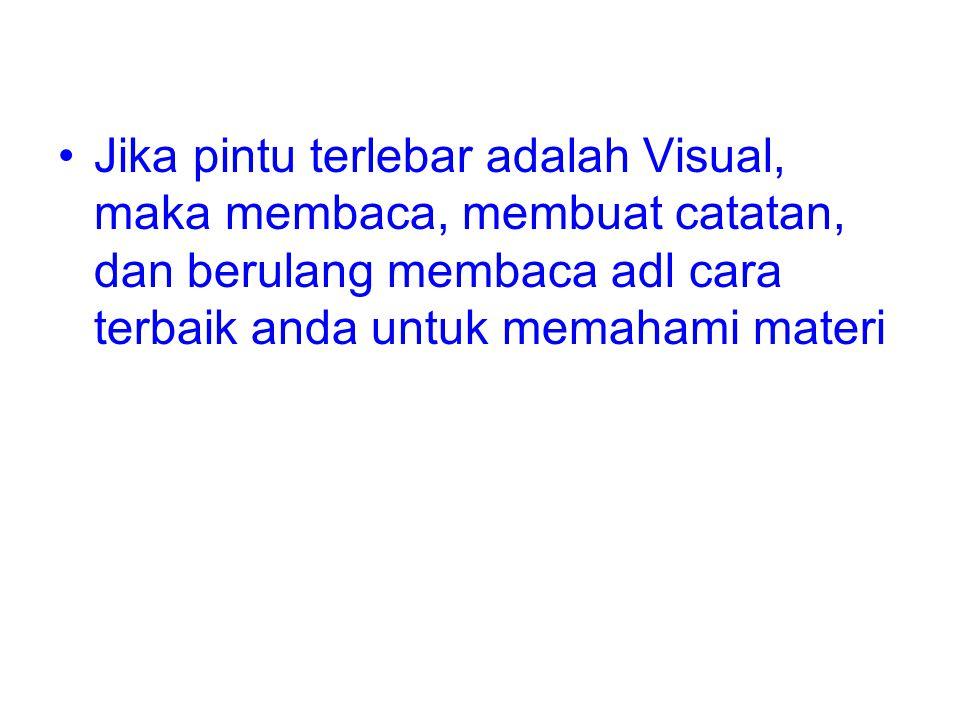 •Jika pintu terlebar adalah Visual, maka membaca, membuat catatan, dan berulang membaca adl cara terbaik anda untuk memahami materi