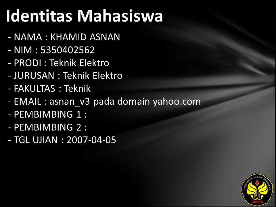 Identitas Mahasiswa - NAMA : KHAMID ASNAN - NIM : 5350402562 - PRODI : Teknik Elektro - JURUSAN : Teknik Elektro - FAKULTAS : Teknik - EMAIL : asnan_v3 pada domain yahoo.com - PEMBIMBING 1 : - PEMBIMBING 2 : - TGL UJIAN : 2007-04-05