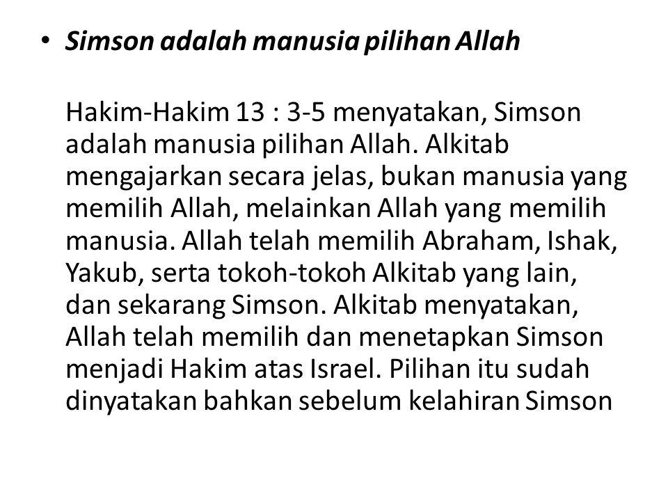 • Simson adalah manusia pilihan Allah Hakim-Hakim 13 : 3-5 menyatakan, Simson adalah manusia pilihan Allah. Alkitab mengajarkan secara jelas, bukan ma