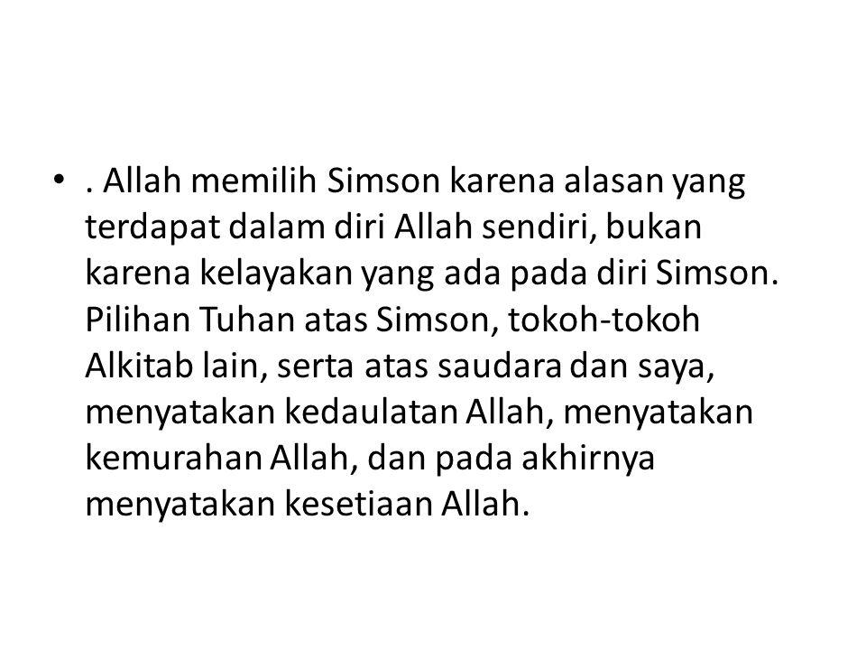 •. Allah memilih Simson karena alasan yang terdapat dalam diri Allah sendiri, bukan karena kelayakan yang ada pada diri Simson. Pilihan Tuhan atas Sim