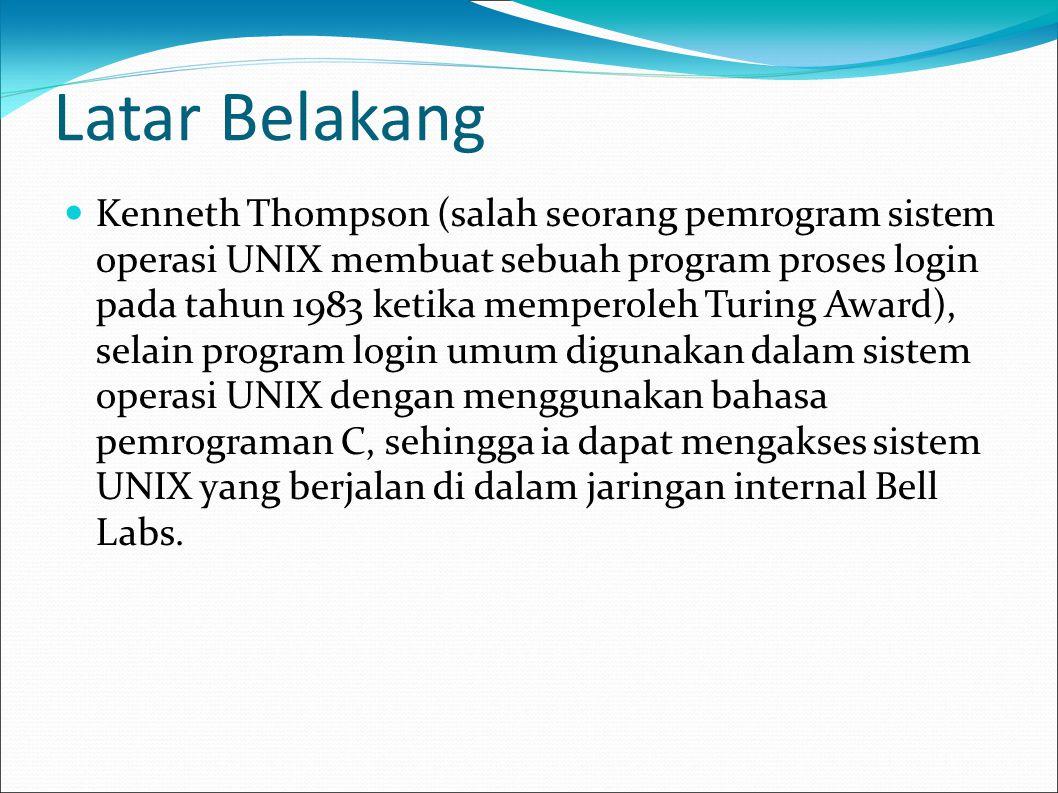 Latar Belakang  Kenneth Thompson (salah seorang pemrogram sistem operasi UNIX membuat sebuah program proses login pada tahun 1983 ketika memperoleh T