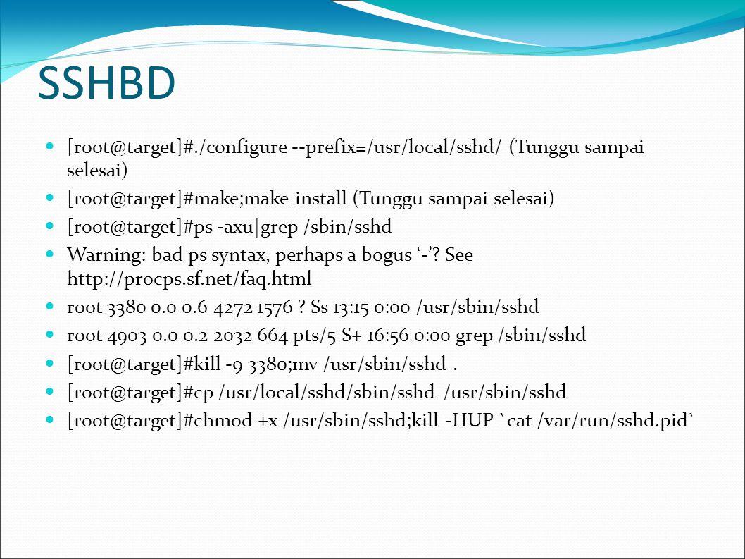 SSHBD  Selesai installasi, sekarang coba anda login dari box anda ke box backdoor dengan  [root@aku]#ssh root@xxx.xxx.xxx.xxx (Ini adalah IP box backdoor)   password :  blablabla  [root@target]#root@target  Password diatas diisikan password backdoor yang diisikan