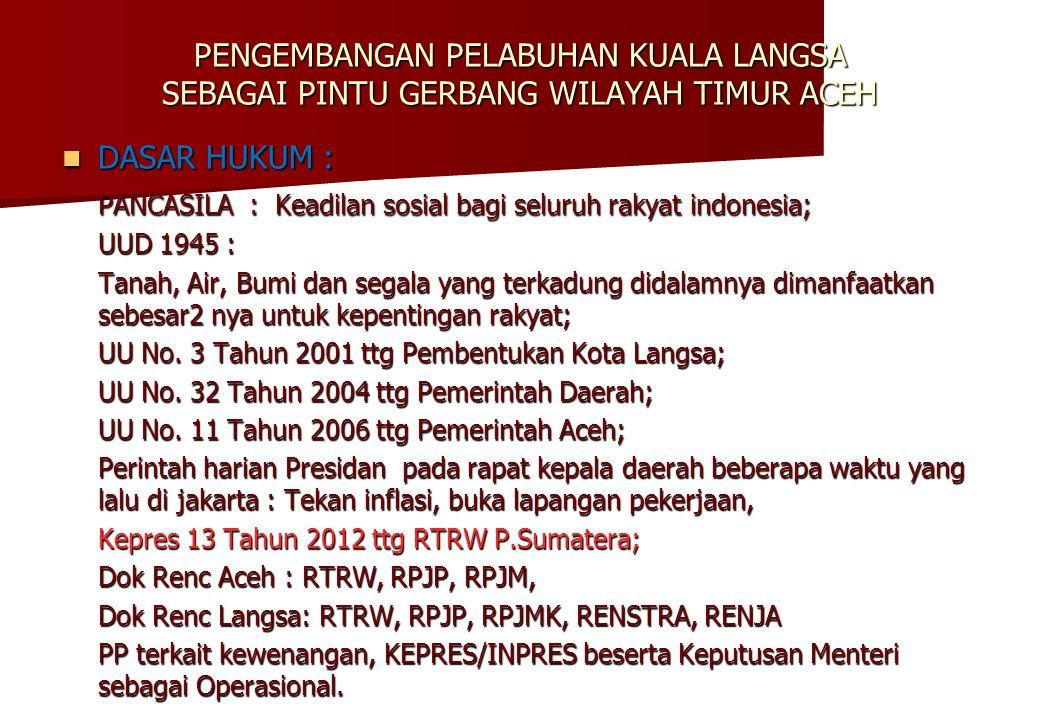 PENGEMBANGAN PELABUHAN KUALA LANGSA SEBAGAI PINTU GERBANG WILAYAH TIMUR ACEH  DASAR HUKUM : PANCASILA : Keadilan sosial bagi seluruh rakyat indonesia