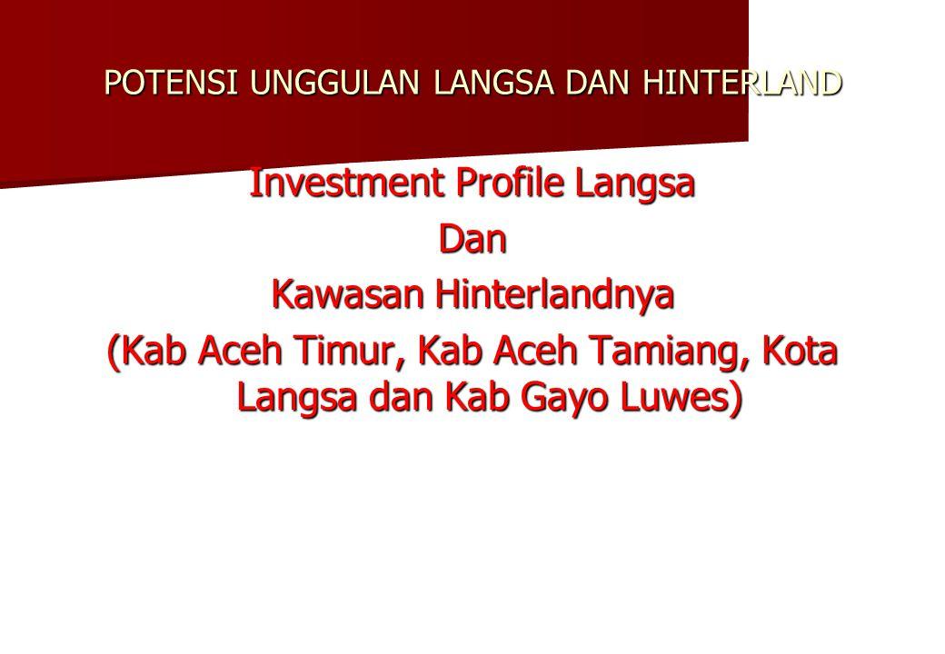 POTENSI UNGGULAN LANGSA DAN HINTERLAND Investment Profile Langsa Dan Kawasan Hinterlandnya (Kab Aceh Timur, Kab Aceh Tamiang, Kota Langsa dan Kab Gayo