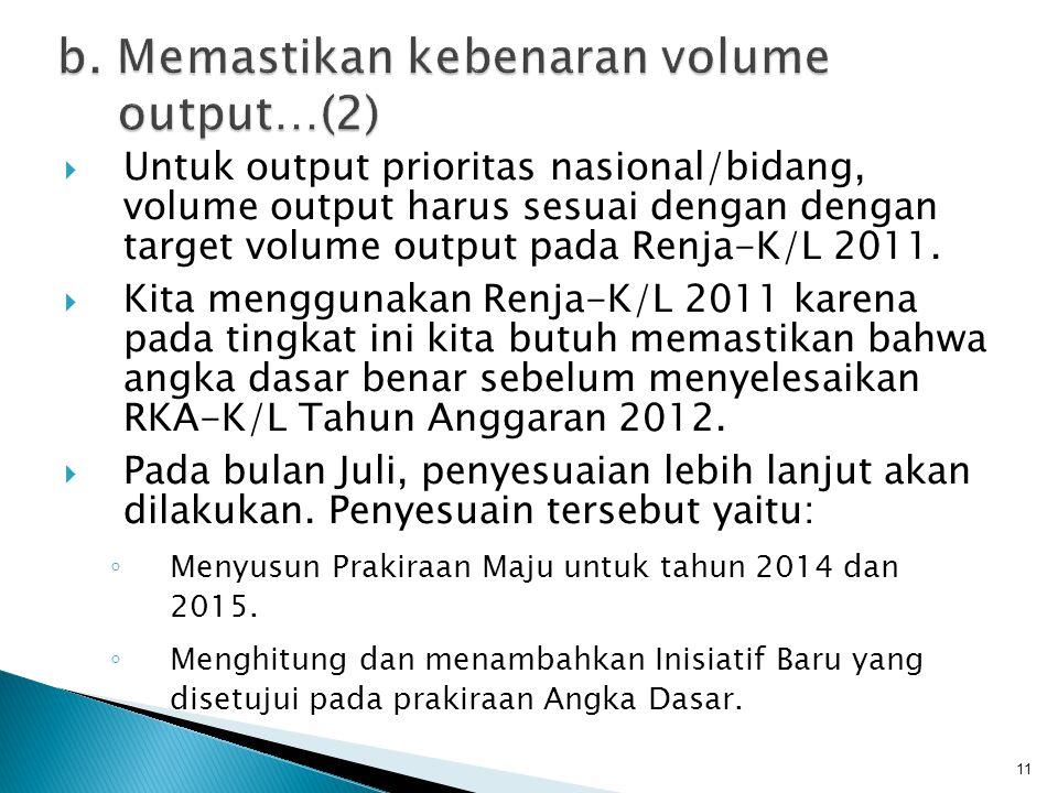  Untuk output prioritas nasional/bidang, volume output harus sesuai dengan dengan target volume output pada Renja-K/L 2011.  Kita menggunakan Renja-