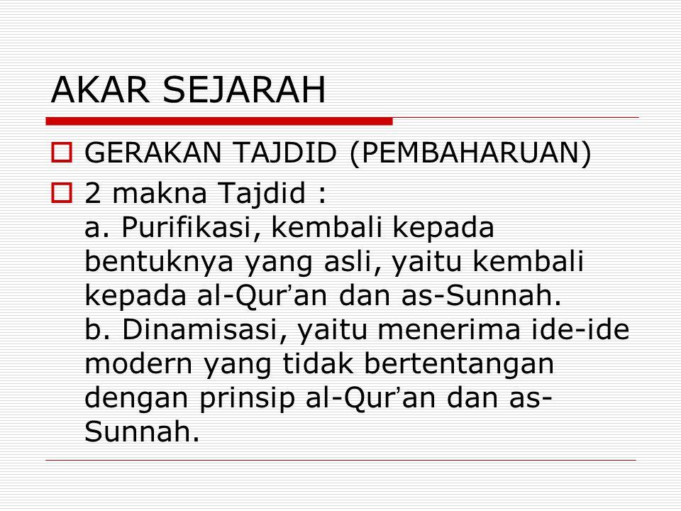 AKAR SEJARAH  GERAKAN TAJDID (PEMBAHARUAN)  2 makna Tajdid : a. Purifikasi, kembali kepada bentuknya yang asli, yaitu kembali kepada al-Qur ' an dan