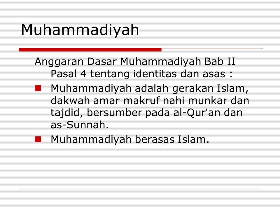 Muhammadiyah Anggaran Dasar Muhammadiyah Bab II Pasal 4 tentang identitas dan asas :  Muhammadiyah adalah gerakan Islam, dakwah amar makruf nahi munkar dan tajdid, bersumber pada al-Qur ' an dan as-Sunnah.