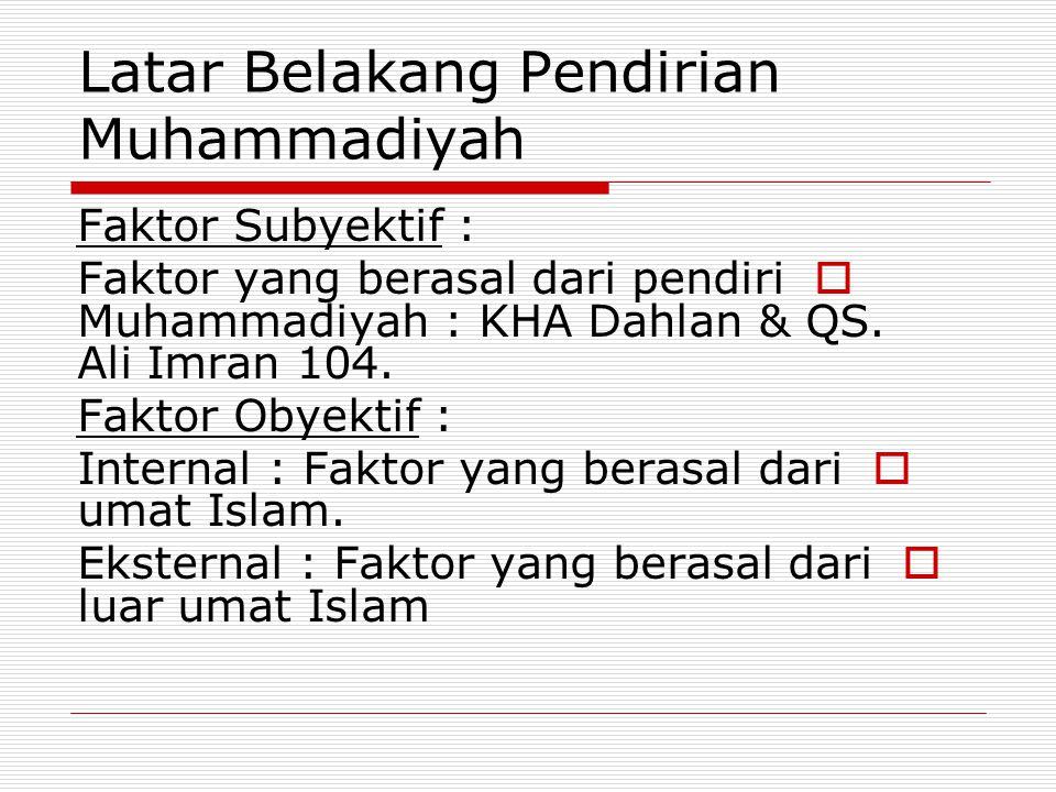 Latar Belakang Pendirian Muhammadiyah Faktor Subyektif :  Faktor yang berasal dari pendiri Muhammadiyah : KHA Dahlan & QS. Ali Imran 104. Faktor Obye
