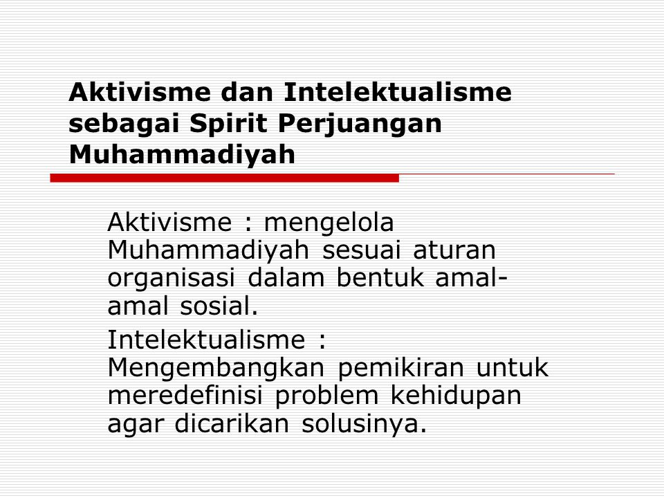 Aktivisme dan Intelektualisme sebagai Spirit Perjuangan Muhammadiyah Aktivisme : mengelola Muhammadiyah sesuai aturan organisasi dalam bentuk amal- amal sosial.