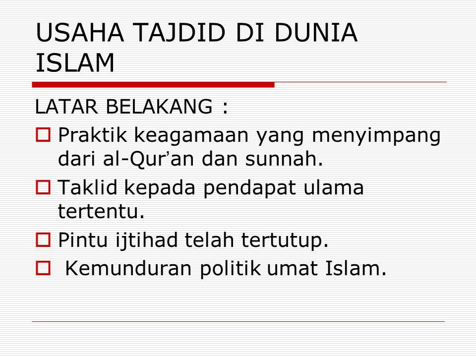USAHA TAJDID DI DUNIA ISLAM LATAR BELAKANG :  Praktik keagamaan yang menyimpang dari al-Qur ' an dan sunnah.  Taklid kepada pendapat ulama tertentu.