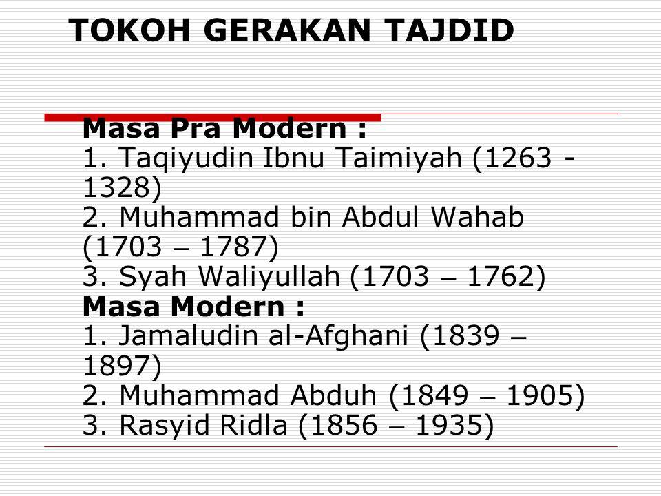 TOKOH GERAKAN TAJDID Masa Pra Modern : 1. Taqiyudin Ibnu Taimiyah (1263 - 1328) 2. Muhammad bin Abdul Wahab (1703 – 1787) 3. Syah Waliyullah (1703 – 1