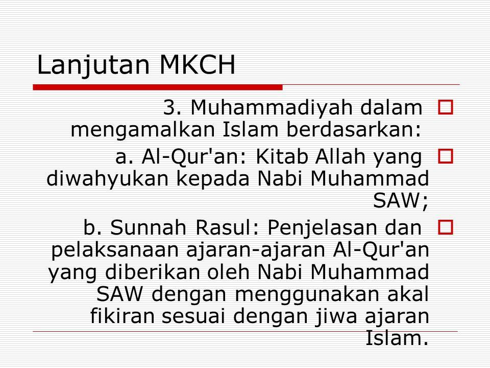 Lanjutan MKCH  3. Muhammadiyah dalam mengamalkan Islam berdasarkan:  a. Al-Qur'an: Kitab Allah yang diwahyukan kepada Nabi Muhammad SAW;  b. Sunnah