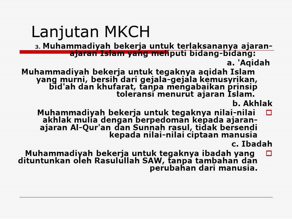 Lanjutan MKCH 3. Muhammadiyah bekerja untuk terlaksananya ajaran- ajaran Islam yang meliputi bidang-bidang: a. 'Aqidah Muhammadiyah bekerja untuk tega