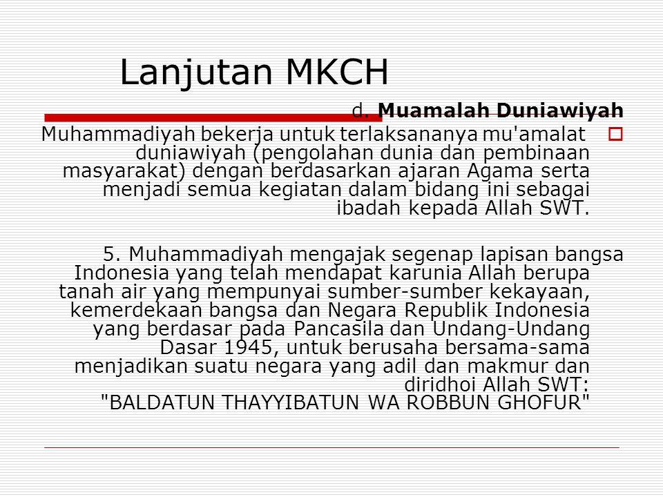 Lanjutan MKCH d. Muamalah Duniawiyah  Muhammadiyah bekerja untuk terlaksananya mu'amalat duniawiyah (pengolahan dunia dan pembinaan masyarakat) denga