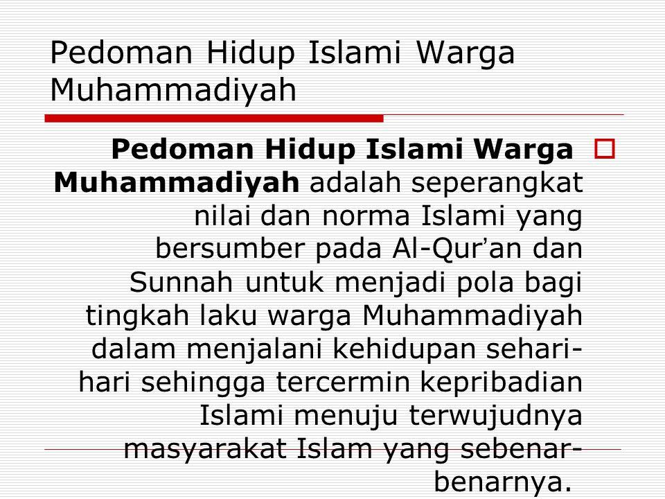 Pedoman Hidup Islami Warga Muhammadiyah  Pedoman Hidup Islami Warga Muhammadiyah adalah seperangkat nilai dan norma Islami yang bersumber pada Al-Qur ' an dan Sunnah untuk menjadi pola bagi tingkah laku warga Muhammadiyah dalam menjalani kehidupan sehari- hari sehingga tercermin kepribadian Islami menuju terwujudnya masyarakat Islam yang sebenar- benarnya.