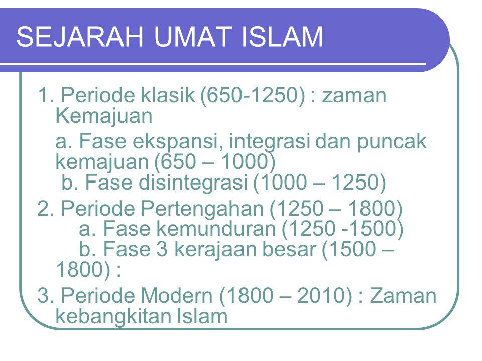 SEJARAH UMAT ISLAM 1. Periode klasik (650-1250) : zaman Kemajuan a. Fase ekspansi, integrasi dan puncak kemajuan (650 – 1000) b. Fase disintegrasi (10