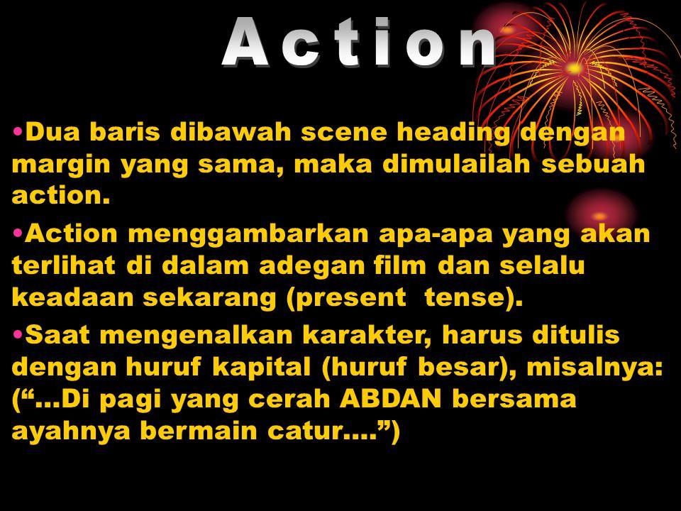 •Dua baris dibawah scene heading dengan margin yang sama, maka dimulailah sebuah action. •Action menggambarkan apa-apa yang akan terlihat di dalam ade