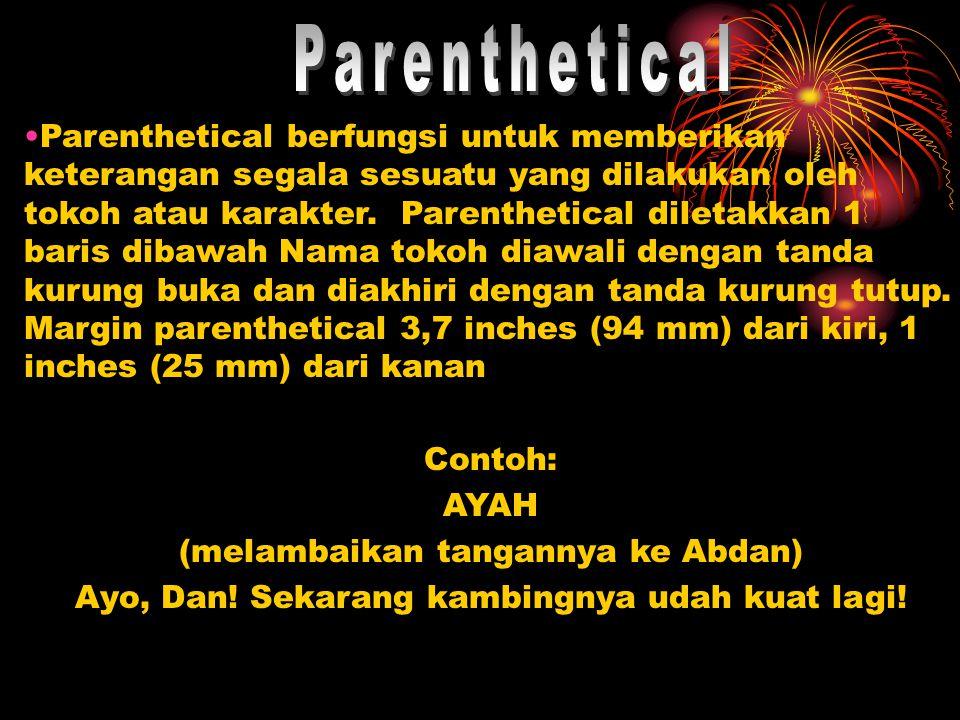 •Parenthetical berfungsi untuk memberikan keterangan segala sesuatu yang dilakukan oleh tokoh atau karakter. Parenthetical diletakkan 1 baris dibawah
