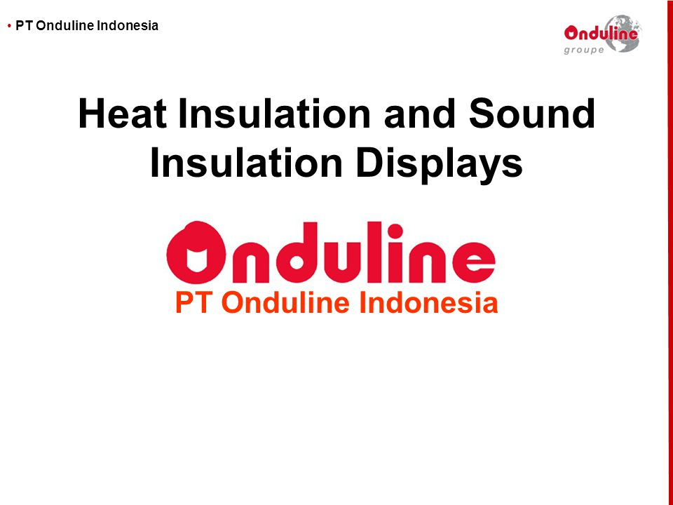 • PT Onduline Indonesia In tropical countries, we assessed that two key advantages of our roofing solutions are the Heat and Sound insulation properties of Onduline In order to demonstrate this the most effectively to customers, we built two displays that we use on trade-shows and seminars This document gives information about these displays Purpose