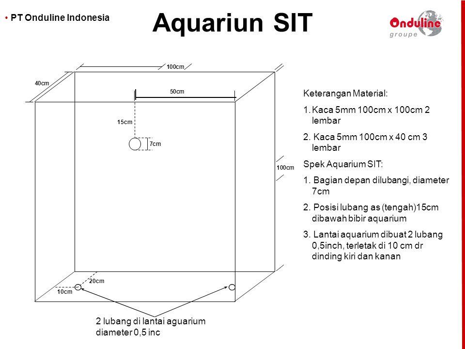 • PT Onduline Indonesia Aquariun SIT 100cm 100cm 40cm 7cm 15cm 50cm 10cm 20cm Keterangan Material: 1.Kaca 5mm 100cm x 100cm 2 lembar 2. Kaca 5mm 100cm