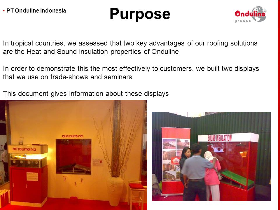 • PT Onduline Indonesia In tropical countries, we assessed that two key advantages of our roofing solutions are the Heat and Sound insulation properti