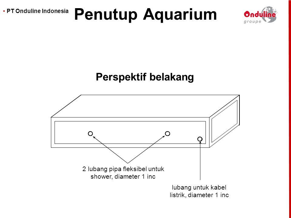 • PT Onduline Indonesia Penutup Aquarium Perspektif belakang 2 lubang pipa fleksibel untuk shower, diameter 1 inc lubang untuk kabel listrik, diameter