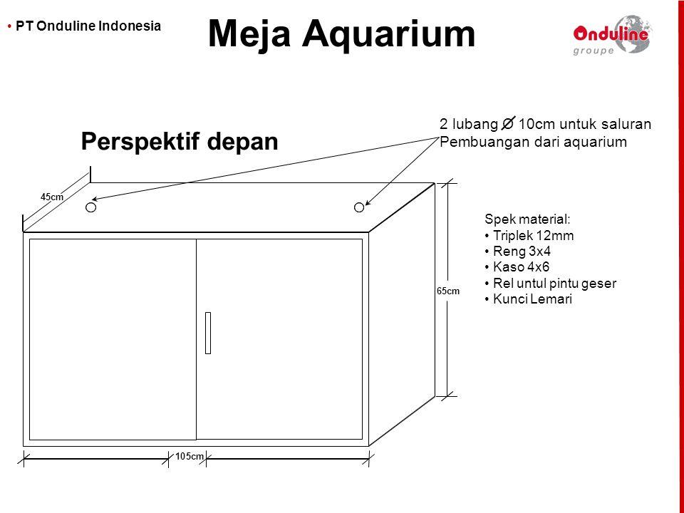 • PT Onduline Indonesia Meja Aquarium 65cm 105cm 45cm Perspektif depan Spek material: •Triplek 12mm •Reng 3x4 •Kaso 4x6 •Rel untul pintu geser •Kunci