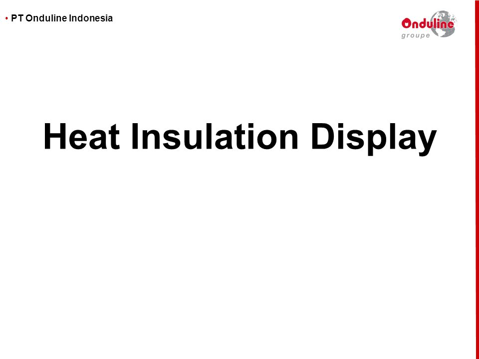 • PT Onduline Indonesia Heat Insulation display Display must allow an easy and visual comparison between Onduline and metal roofing solutions Onduline = coolerMetal = hotter 3 different types of metal sheets Same model and same power light bulbs