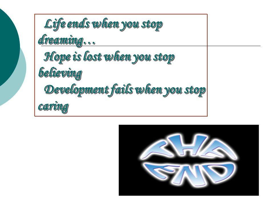 Life ends when you stop Life ends when you stopdreaming… Hope is lost when you stop Hope is lost when you stopbelieving Development fails when you sto