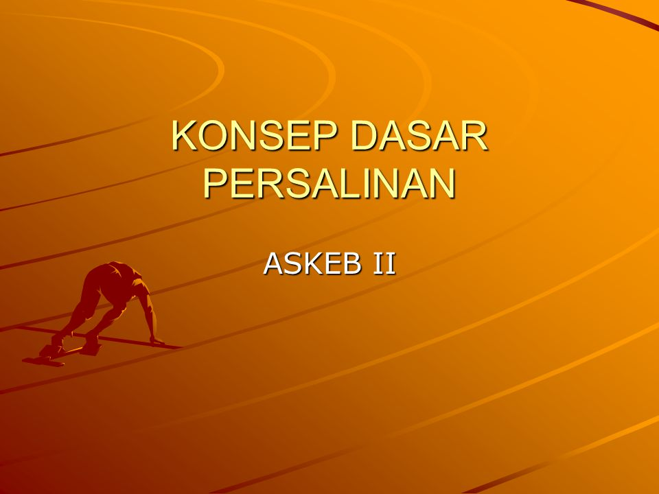KONSEP DASAR PERSALINAN ASKEB II
