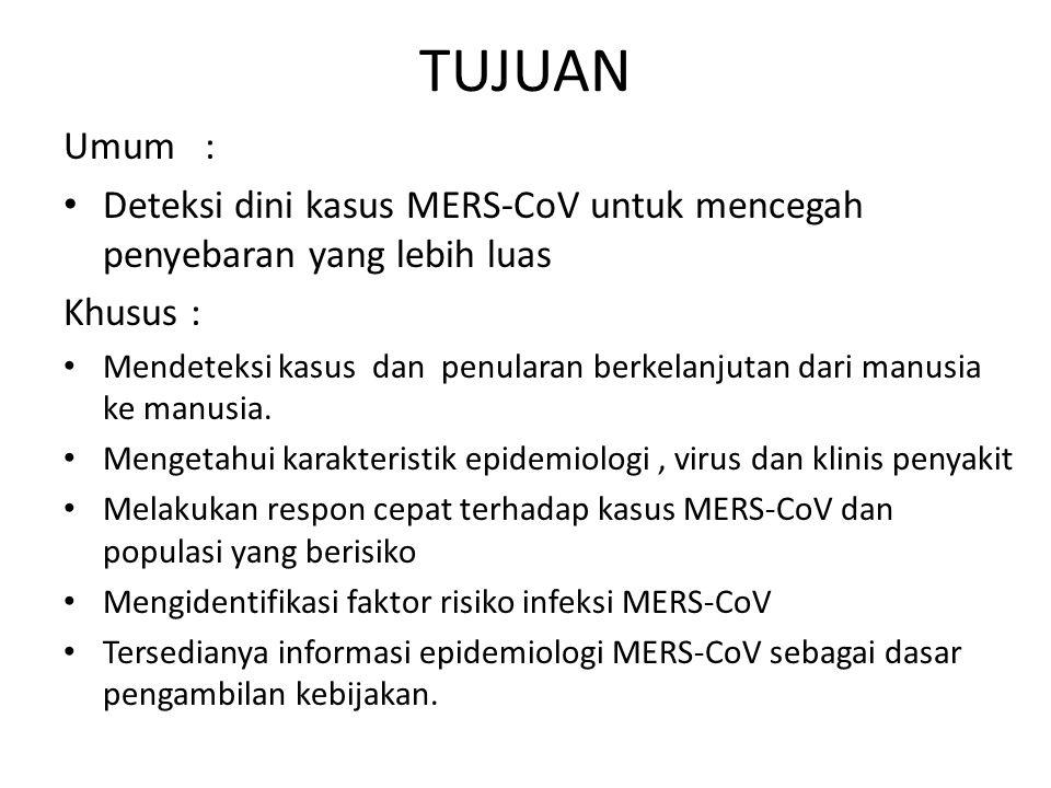 TUJUAN Umum : • Deteksi dini kasus MERS-CoV untuk mencegah penyebaran yang lebih luas Khusus : • Mendeteksi kasus dan penularan berkelanjutan dari man