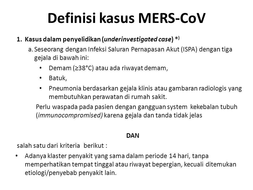 Definisi kasus MERS-CoV 1.Kasus dalam penyelidikan (underinvestigated case) * ) a.Seseorang dengan Infeksi Saluran Pernapasan Akut (ISPA) dengan tiga