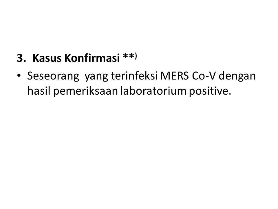 3.Kasus Konfirmasi ** ) • Seseorang yang terinfeksi MERS Co-V dengan hasil pemeriksaan laboratorium positive.
