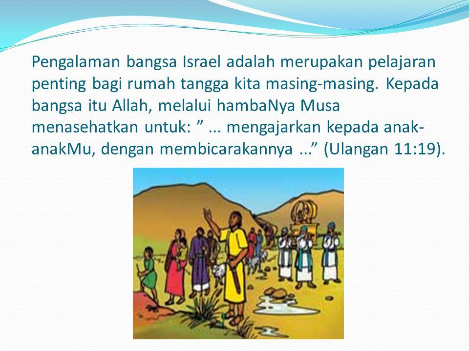 Pengalaman bangsa Israel adalah merupakan pelajaran penting bagi rumah tangga kita masing-masing. Kepada bangsa itu Allah, melalui hambaNya Musa menas
