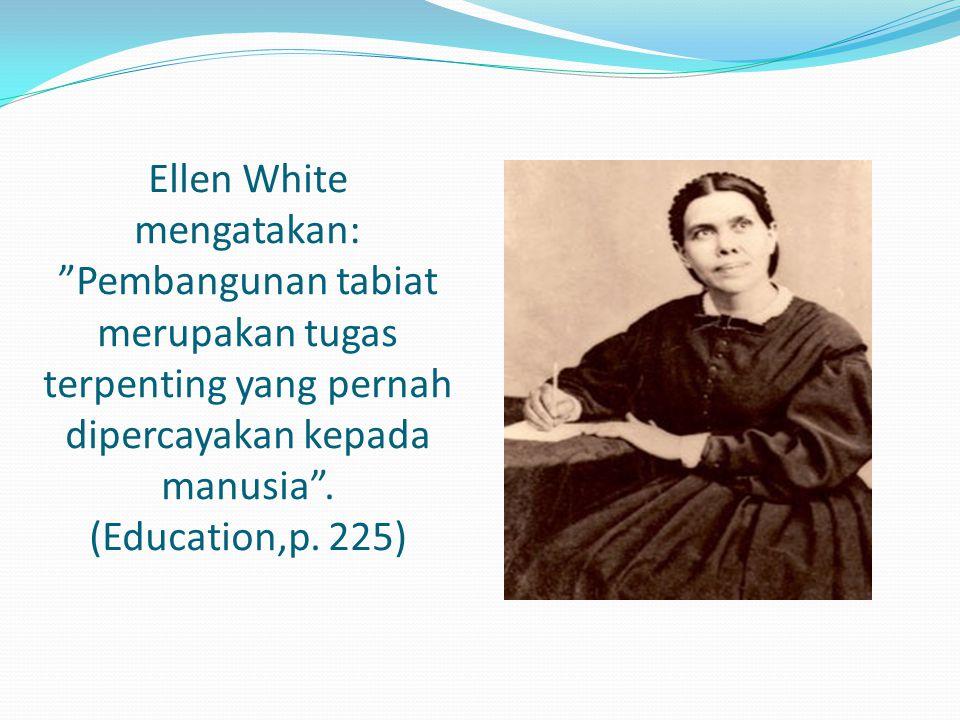 "Ellen White mengatakan: ""Pembangunan tabiat merupakan tugas terpenting yang pernah dipercayakan kepada manusia"". (Education,p. 225)"