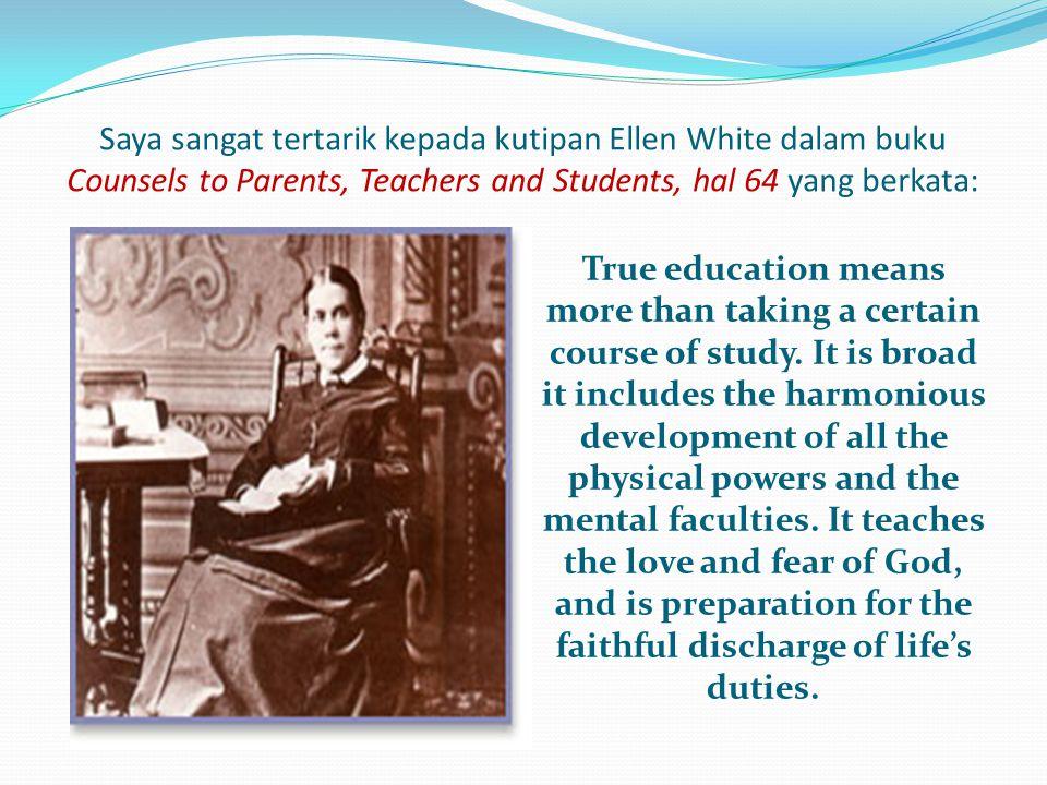 Saya sangat tertarik kepada kutipan Ellen White dalam buku Counsels to Parents, Teachers and Students, hal 64 yang berkata: True education means more