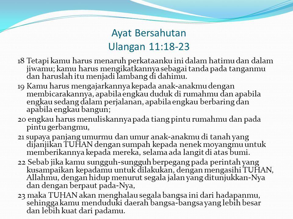 Ayat Bersahutan Ulangan 11:18-23 18 Tetapi kamu harus menaruh perkataanku ini dalam hatimu dan dalam jiwamu; kamu harus mengikatkannya sebagai tanda p