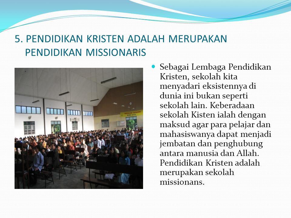 5. PENDIDIKAN KRISTEN ADALAH MERUPAKAN PENDIDIKAN MISSIONARIS  Sebagai Lembaga Pendidikan Kristen, sekolah kita menyadari eksistennya di dunia ini bu
