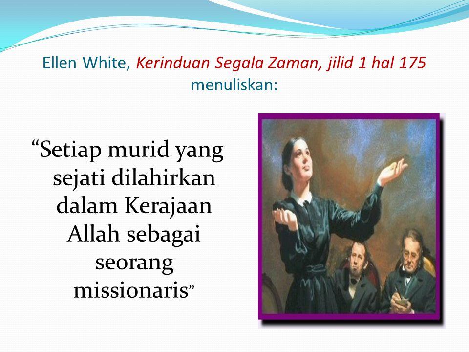 "Ellen White, Kerinduan Segala Zaman, jilid 1 hal 175 menuliskan: ""Setiap murid yang sejati dilahirkan dalam Kerajaan Allah sebagai seorang missionaris"