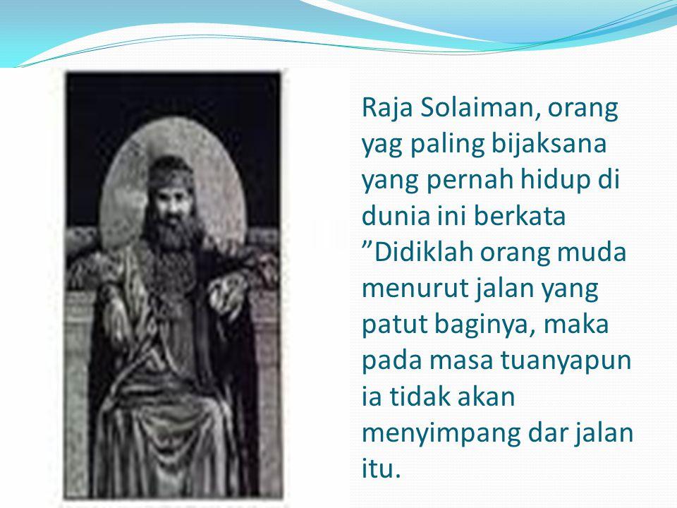 "Raja Solaiman, orang yag paling bijaksana yang pernah hidup di dunia ini berkata ""Didiklah orang muda menurut jalan yang patut baginya, maka pada masa"