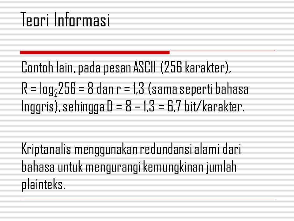 Contoh lain, pada pesan ASCII (256 karakter), R = log 2 256 = 8 dan r = 1,3 (sama seperti bahasa Inggris), sehingga D = 8 – 1,3 = 6,7 bit/karakter.