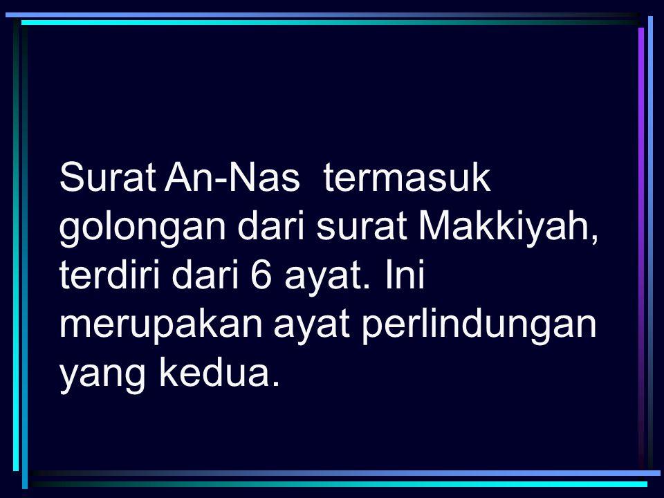 Surat An-Nas termasuk golongan dari surat Makkiyah, terdiri dari 6 ayat.
