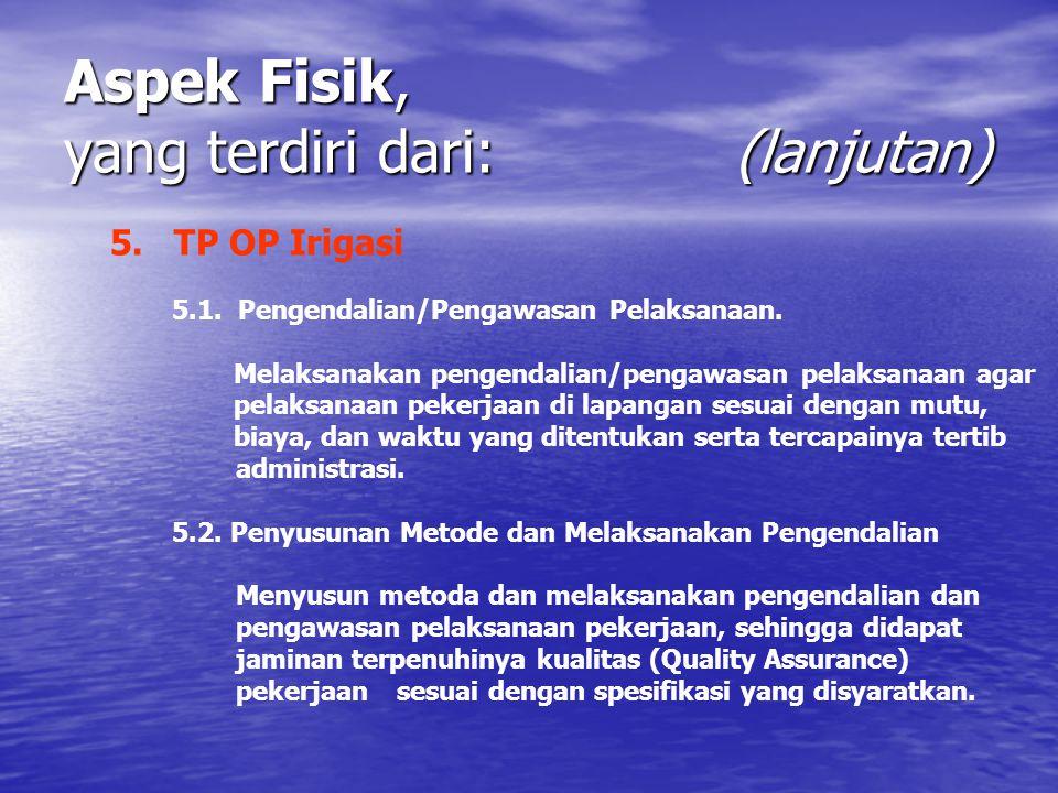 Aspek Fisik, yang terdiri dari: (lanjutan) 5. TP OP Irigasi 5.1. Pengendalian/Pengawasan Pelaksanaan. Melaksanakan pengendalian/pengawasan pelaksanaan