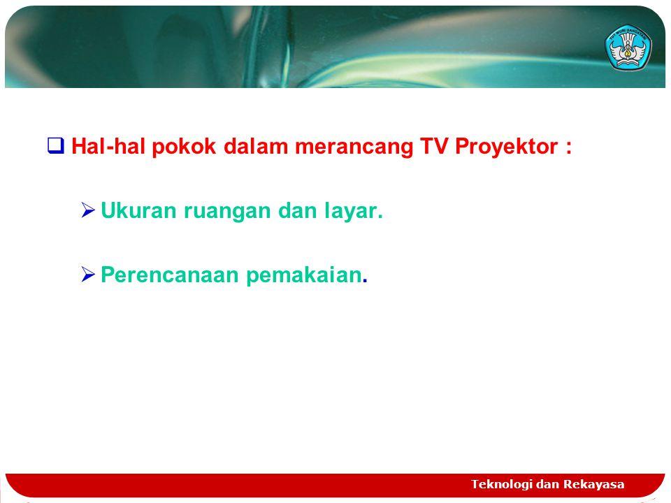 Teknologi dan Rekayasa  Hal-hal pokok dalam merancang TV Proyektor :  Ukuran ruangan dan layar.  Perencanaan pemakaian.