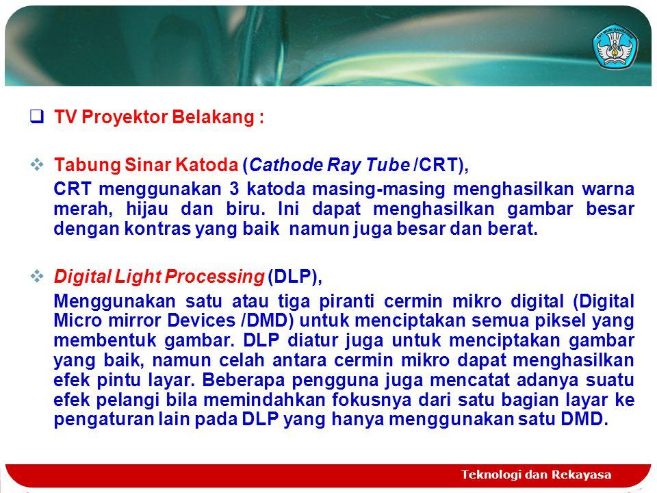 Teknologi dan Rekayasa  TV Proyektor Belakang :  Tabung Sinar Katoda (Cathode Ray Tube /CRT), CRT menggunakan 3 katoda masing-masing menghasilkan wa