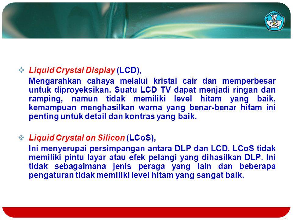  Liquid Crystal Display (LCD), Mengarahkan cahaya melalui kristal cair dan memperbesar untuk diproyeksikan. Suatu LCD TV dapat menjadi ringan dan ram