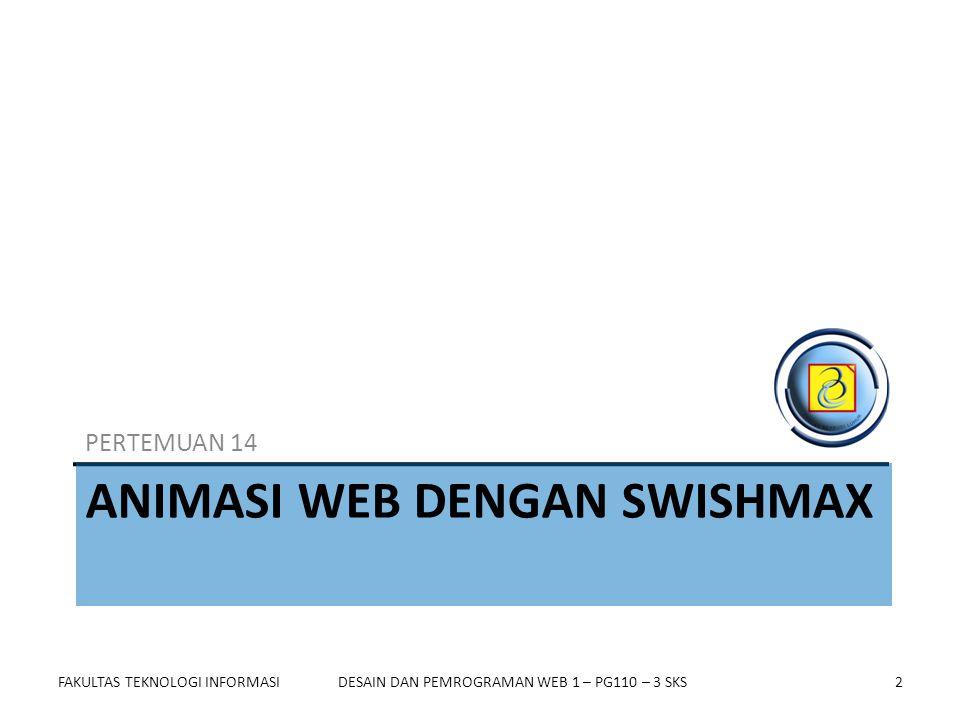 FAKULTAS TEKNOLOGI INFORMASI2DESAIN DAN PEMROGRAMAN WEB 1 – PG110 – 3 SKS ANIMASI WEB DENGAN SWISHMAX PERTEMUAN 14