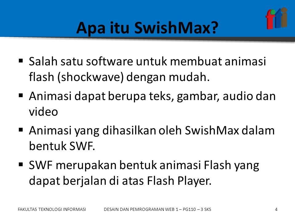 FAKULTAS TEKNOLOGI INFORMASI4DESAIN DAN PEMROGRAMAN WEB 1 – PG110 – 3 SKS Apa itu SwishMax?  Salah satu software untuk membuat animasi flash (shockwa