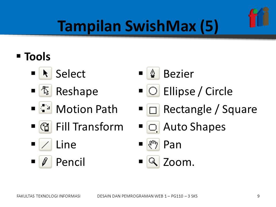 FAKULTAS TEKNOLOGI INFORMASI9DESAIN DAN PEMROGRAMAN WEB 1 – PG110 – 3 SKS Tampilan SwishMax (5)  Select  Reshape  Motion Path  Fill Transform  Line  Pencil  Bezier  Ellipse / Circle  Rectangle / Square  Auto Shapes  Pan  Zoom.